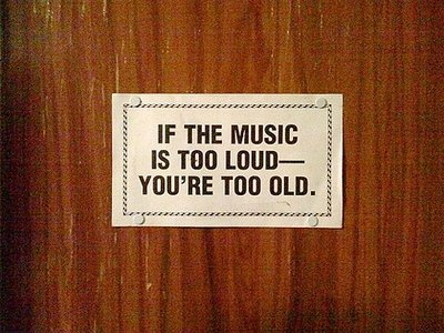 If the music is too loud you are too old