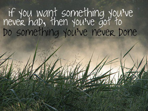If yu want something you've never had